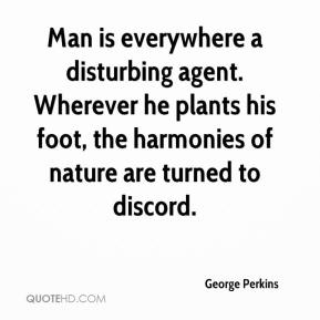 George Perkins - Man is everywhere a disturbing agent. Wherever he plants his foot, the harmonies of nature are turned to discord.