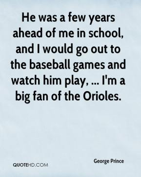George Prince - He was a few years ahead of me in school, and I would go out to the baseball games and watch him play, ... I'm a big fan of the Orioles.