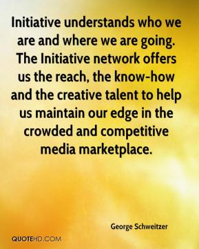 George Schweitzer - Initiative understands who we are and where we are going. The Initiative network offers us the reach, the know-how and the creative talent to help us maintain our edge in the crowded and competitive media marketplace.