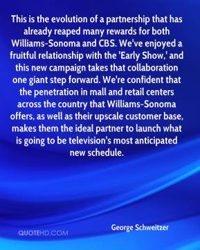 George Schweitzer - This is the evolution of a partnership that has already reaped many rewards for both Williams-Sonoma and CBS. We've enjoyed a fruitful relationship with the 'Early Show,' and this new campaign takes that collaboration one giant step forward. We're confident that the penetration in mall and retail centers across the country that Williams-Sonoma offers, as well as their upscale customer base, makes them the ideal partner to launch what is going to be television's most anticipated new schedule.