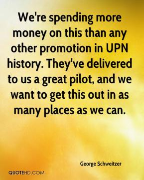George Schweitzer - We're spending more money on this than any other promotion in UPN history. They've delivered to us a great pilot, and we want to get this out in as many places as we can.