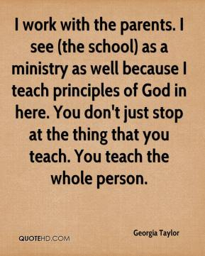 Georgia Taylor - I work with the parents. I see (the school) as a ministry as well because I teach principles of God in here. You don't just stop at the thing that you teach. You teach the whole person.