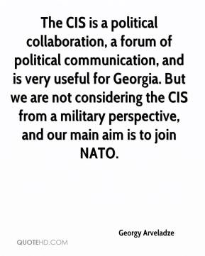 Georgy Arveladze - The CIS is a political collaboration, a forum of political communication, and is very useful for Georgia. But we are not considering the CIS from a military perspective, and our main aim is to join NATO.
