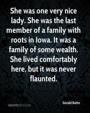 Gerald Batto - She was one very nice lady. She was the last member of a family with roots in Iowa. It was a family of some wealth. She lived comfortably here, but it was never flaunted.