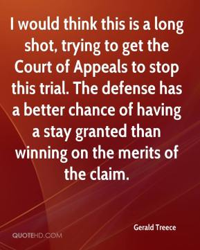 Gerald Treece - I would think this is a long shot, trying to get the Court of Appeals to stop this trial. The defense has a better chance of having a stay granted than winning on the merits of the claim.