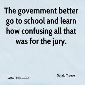 Gerald Treece - The government better go to school and learn how confusing all that was for the jury.