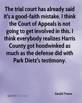 Gerald Treece - The trial court has already said it's a good-faith mistake. I think the Court of Appeals is not going to get involved in this. I think everybody realizes Harris County got hoodwinked as much as the defense did with Park Dietz's testimony.