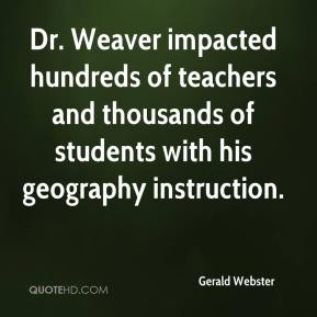 Gerald Webster - Dr. Weaver impacted hundreds of teachers and thousands of students with his geography instruction.