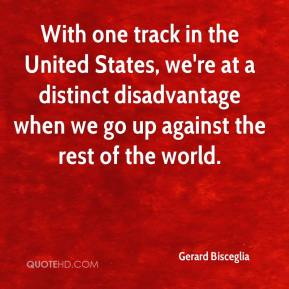 Gerard Bisceglia - With one track in the United States, we're at a distinct disadvantage when we go up against the rest of the world.
