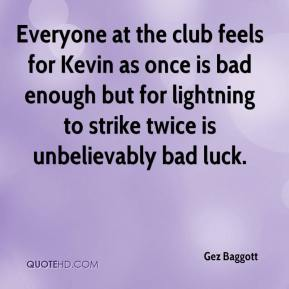 Gez Baggott - Everyone at the club feels for Kevin as once is bad enough but for lightning to strike twice is unbelievably bad luck.
