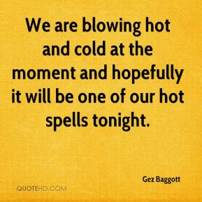 Gez Baggott - We are blowing hot and cold at the moment and hopefully it will be one of our hot spells tonight.