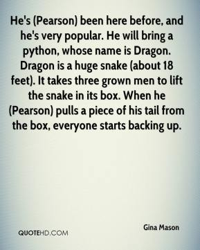 Gina Mason - He's (Pearson) been here before, and he's very popular. He will bring a python, whose name is Dragon. Dragon is a huge snake (about 18 feet). It takes three grown men to lift the snake in its box. When he (Pearson) pulls a piece of his tail from the box, everyone starts backing up.