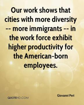 Giovanni Peri - Our work shows that cities with more diversity -- more immigrants -- in the work force exhibit higher productivity for the American-born employees.