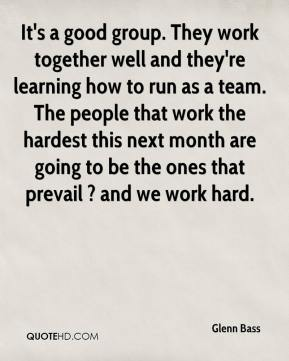 Glenn Bass - It's a good group. They work together well and they're learning how to run as a team. The people that work the hardest this next month are going to be the ones that prevail ? and we work hard.