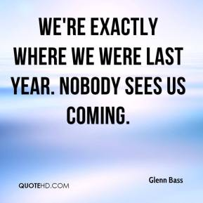 Glenn Bass - We're exactly where we were last year. Nobody sees us coming.