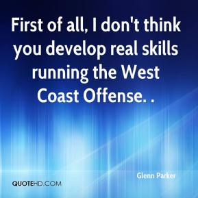 Glenn Parker - First of all, I don't think you develop real skills running the West Coast Offense. .
