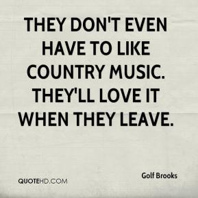 Golf Brooks - They don't even have to like country music. They'll love it when they leave.