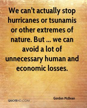 Gordon McBean - We can't actually stop hurricanes or tsunamis or other extremes of nature. But ... we can avoid a lot of unnecessary human and economic losses.