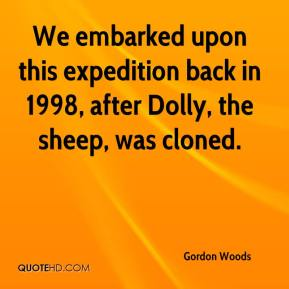 Gordon Woods - We embarked upon this expedition back in 1998, after Dolly, the sheep, was cloned.
