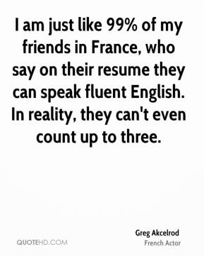 I am just like 99% of my friends in France, who say on their resume they can speak fluent English. In reality, they can't even count up to three.