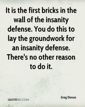 Greg Denue - It is the first bricks in the wall of the insanity defense. You do this to lay the groundwork for an insanity defense. There's no other reason to do it.