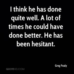 Greg Fealy - I think he has done quite well. A lot of times he could have done better. He has been hesitant.