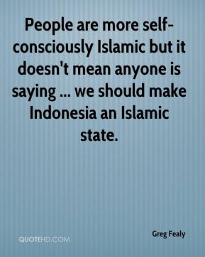 People are more self-consciously Islamic but it doesn't mean anyone is saying ... we should make Indonesia an Islamic state.