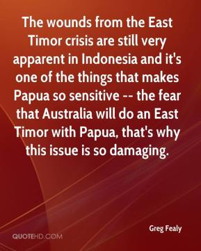 The wounds from the East Timor crisis are still very apparent in Indonesia and it's one of the things that makes Papua so sensitive -- the fear that Australia will do an East Timor with Papua, that's why this issue is so damaging.