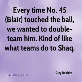 Greg Robbins - Every time No. 45 (Blair) touched the ball, we wanted to double-team him. Kind of like what teams do to Shaq.