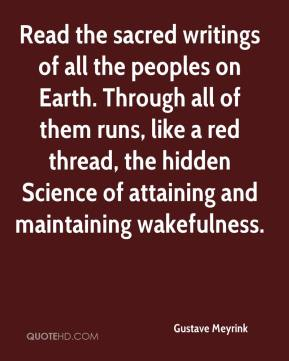 Gustave Meyrink - Read the sacred writings of all the peoples on Earth. Through all of them runs, like a red thread, the hidden Science of attaining and maintaining wakefulness.