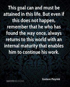 Gustave Meyrink - This goal can and must be attained in this life. But even if this does not happen, remember that he who has found the way once, always returns to this world with an internal maturity that enables him to continue his work.