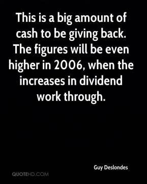 Guy Deslondes - This is a big amount of cash to be giving back. The figures will be even higher in 2006, when the increases in dividend work through.