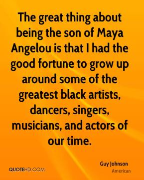 Guy Johnson - The great thing about being the son of Maya Angelou is that I had the good fortune to grow up around some of the greatest black artists, dancers, singers, musicians, and actors of our time.