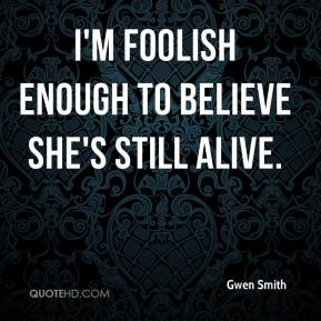 Gwen Smith - I'm foolish enough to believe she's still alive.