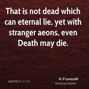 That is not dead which can eternal lie, yet with stranger aeons, even Death may die.