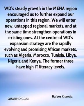 Hafeez Khawaja - WD's steady growth in the MENA region encouraged us to further expand our operations in this region. We will enter new, untapped regional markets, and at the same time strengthen operations in existing ones. At the centre of WD's expansion strategy are the rapidly evolving and promising African markets, such as Algeria, Morocco, Tunisia, Libya, Nigeria and Kenya. The former three have high IT literacy levels.