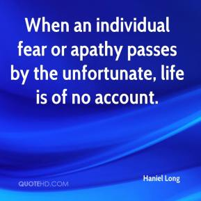 Haniel Long - When an individual fear or apathy passes by the unfortunate, life is of no account.