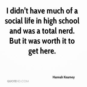 I didn't have much of a social life in high school and was a total nerd. But it was worth it to get here.