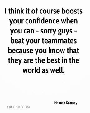 I think it of course boosts your confidence when you can - sorry guys - beat your teammates because you know that they are the best in the world as well.