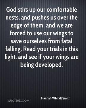 Hannah Whitall Smith - God stirs up our comfortable nests, and pushes us over the edge of them, and we are forced to use our wings to save ourselves from fatal falling. Read your trials in this light, and see if your wings are being developed.