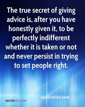 Hannah Whitall Smith - The true secret of giving advice is, after you have honestly given it, to be perfectly indifferent whether it is taken or not and never persist in trying to set people right.