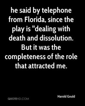 Harold Gould - he said by telephone from Florida, since the play is ''dealing with death and dissolution. But it was the completeness of the role that attracted me.
