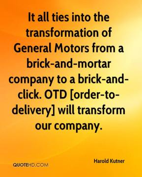 Harold Kutner - It all ties into the transformation of General Motors from a brick-and-mortar company to a brick-and-click. OTD [order-to-delivery] will transform our company.