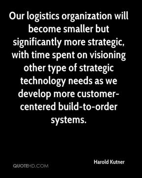 Harold Kutner - Our logistics organization will become smaller but significantly more strategic, with time spent on visioning other type of strategic technology needs as we develop more customer-centered build-to-order systems.