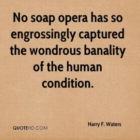 Harry F. Waters - No soap opera has so engrossingly captured the wondrous banality of the human condition.