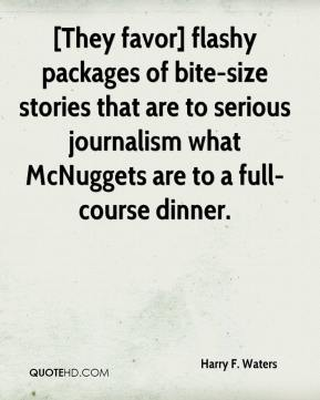 Harry F. Waters - [They favor] flashy packages of bite-size stories that are to serious journalism what McNuggets are to a full-course dinner.