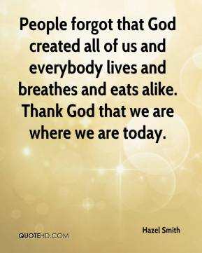 Hazel Smith - People forgot that God created all of us and everybody lives and breathes and eats alike. Thank God that we are where we are today.