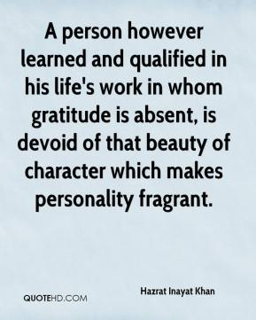 Hazrat Inayat Khan - A person however learned and qualified in his life's work in whom gratitude is absent, is devoid of that beauty of character which makes personality fragrant.
