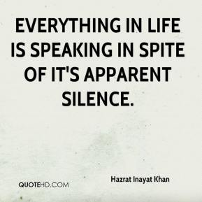 Hazrat Inayat Khan - Everything in life is speaking in spite of it's apparent silence.