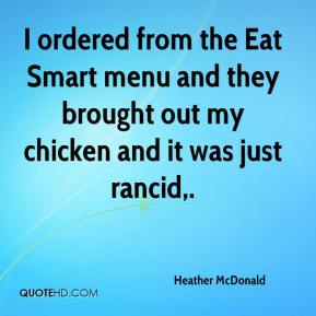 Heather McDonald - I ordered from the Eat Smart menu and they brought out my chicken and it was just rancid.